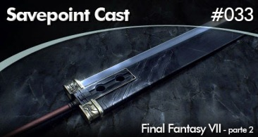 SAVEPOINT PODCAST #033 – FINAL FANTASY VII – Parte 2